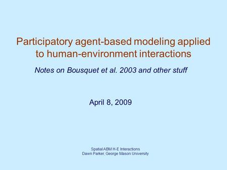 Spatial ABM H-E Interactions Dawn Parker, George Mason University Participatory agent-based modeling applied to human-environment interactions April 8,