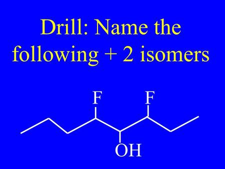 Drill: Name the following + 2 isomers FF OH. Name: SH I F O H.