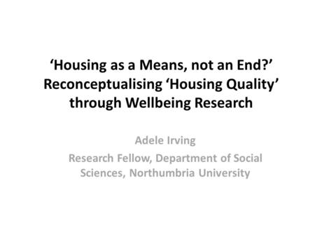 'Housing as a Means, not an End?' Reconceptualising 'Housing Quality' through Wellbeing Research Adele Irving Research Fellow, Department of Social Sciences,