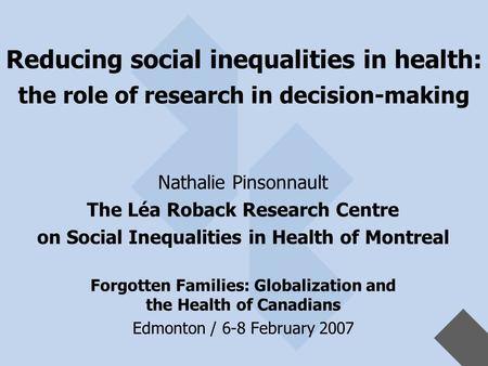Reducing social inequalities in health: the role of research in decision-making Nathalie Pinsonnault The Léa Roback Research Centre on Social Inequalities.