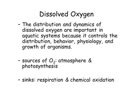 Dissolved Oxygen –The distribution and dynamics of dissolved oxygen are important in aquatic systems because it controls the distribution, behavior, physiology,