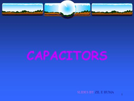 1 CAPACITORS SLIDES BY ZIL E HUMA. 2 OBJECTIVES  Capacitors  Capacitance of a capacitor  Unit of capacitance  Dielectric materials  Types of capacitors.