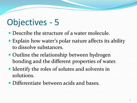 Objectives - 5 Describe the structure of a water molecule. Explain how water's polar nature affects its ability to dissolve substances. Outline the relationship.