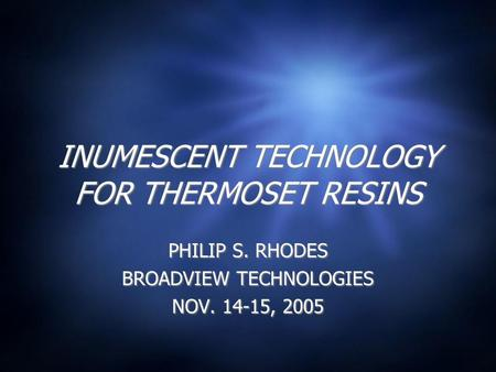 INUMESCENT TECHNOLOGY FOR THERMOSET RESINS PHILIP S. RHODES BROADVIEW TECHNOLOGIES NOV. 14-15, 2005 PHILIP S. RHODES BROADVIEW TECHNOLOGIES NOV. 14-15,