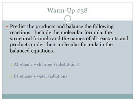 Warm-Up #38 Predict the products and balance the following reactions. Include the molecular formula, the structural formula and the names of all reactants.