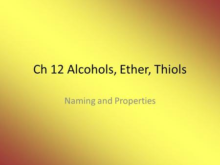 Ch 12 Alcohols, Ether, Thiols Naming and Properties.