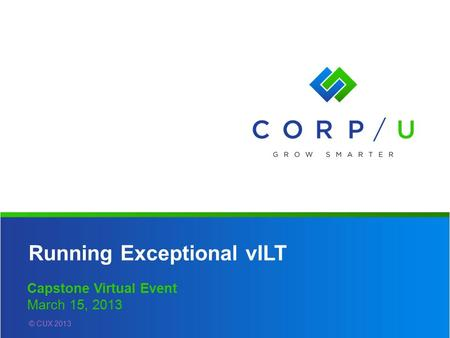 Running Exceptional vILT Capstone Virtual Event March 15, 2013 © CUX 2013.