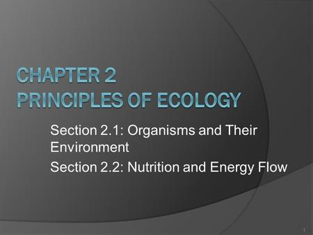 Section 2.1: Organisms and Their Environment Section 2.2: Nutrition and Energy Flow 1.