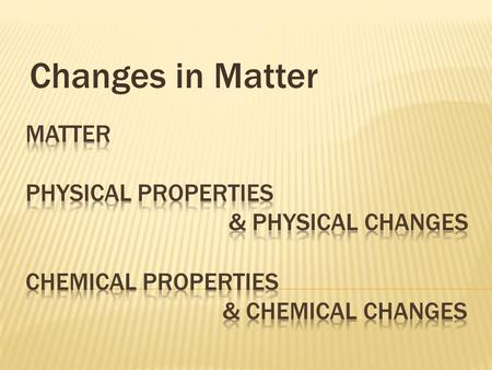 Changes in Matter matter volume solid liquid gas physical property mass density solubility chemical property.