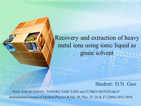 1 Student: D.N. Guo Recovery and extraction of heavy metal ions using ionic liquid as green solvent International Journal of Modern Physics B Vol. 20,