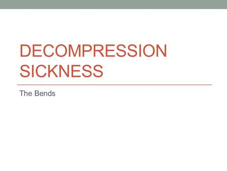DECOMPRESSION SICKNESS The Bends. Overview Can affect people under high pressures (divers) or low pressures (pilots, astronauts, etc.) Caused by formation.
