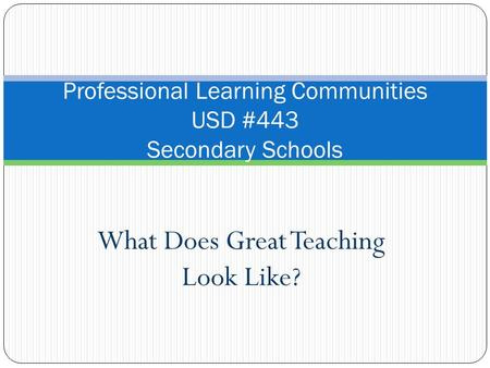 What Does Great Teaching Look Like? Professional Learning Communities USD #443 Secondary Schools.