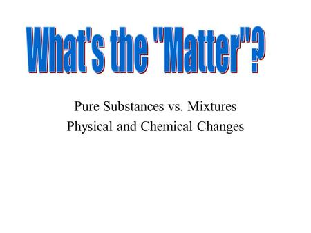 Pure Substances vs. Mixtures Physical and Chemical Changes.