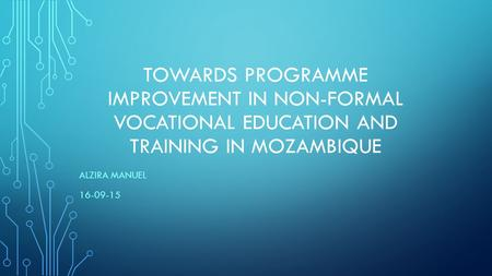 TOWARDS PROGRAMME IMPROVEMENT IN NON-FORMAL VOCATIONAL EDUCATION AND TRAINING IN MOZAMBIQUE ALZIRA MANUEL 16-09-15.
