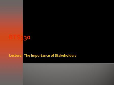 Lecture: The Importance of Stakeholders.  Objective of the requirements capture and analysis phases is to understand business processes and develop requirements.