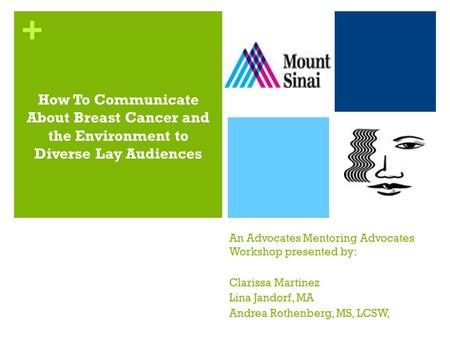 + An Advocates Mentoring Advocates Workshop presented by: Clarissa Martinez Lina Jandorf, MA Andrea Rothenberg, MS, LCSW, How To Communicate About Breast.