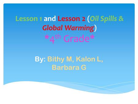 Lesson 1 and Lesson 2 (Oil Spills & Global Warming) *4 th Grade* By: Bithy M, Kalon L, Barbara G.