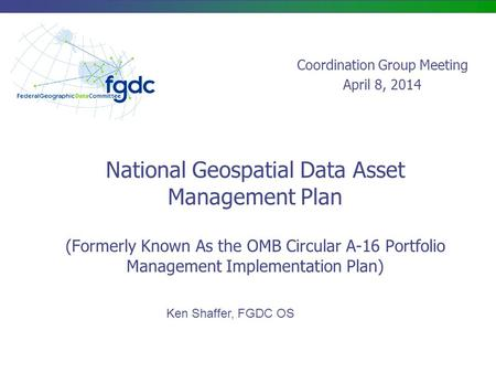 National Geospatial Data Asset Management Plan (Formerly Known As the OMB Circular A-16 Portfolio Management Implementation Plan) Ken Shaffer, FGDC OS.