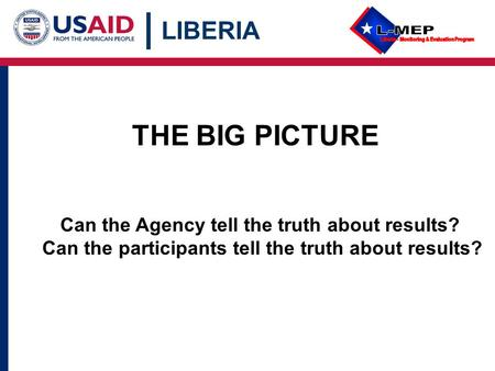 LIBERIA THE BIG PICTURE Can the Agency tell the truth about results? Can the participants tell the truth about results?
