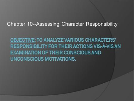 Chapter 10--Assessing Character Responsibility.  In previous character analyses of characters from the novel, we have evaluated them based solely on.