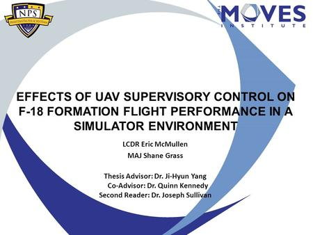 EFFECTS OF UAV SUPERVISORY CONTROL ON F-18 FORMATION FLIGHT PERFORMANCE IN A SIMULATOR ENVIRONMENT LCDR Eric McMullen MAJ Shane Grass Thesis Advisor: Dr.