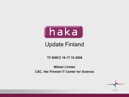 Update Finland TF-EMC2 16-17.10.2006 Mikael Linden CSC, the Finnish IT Center for Science.