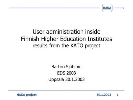 HAKA project 30.1.2003 1 HAKA User administration inside Finnish Higher Education Institutes results from the KATO project Barbro Sjöblom EDS 2003 Uppsala.