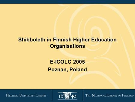 Shibboleth in Finnish Higher Education Organisations E-ICOLC 2005 Poznan, Poland.