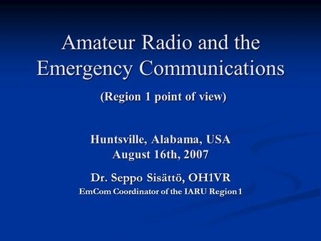 Amateur Radio and the Emergency Communications (Region 1 point of view) Huntsville, Alabama, USA August 16th, 2007 Dr. Seppo Sisättö, OH1VR EmCom Coordinator.