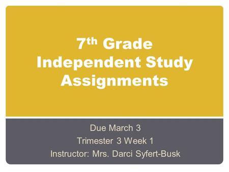 7 th Grade Independent Study Assignments Due March 3 Trimester 3 Week 1 Instructor: Mrs. Darci Syfert-Busk.