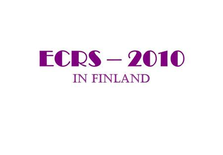 ECRS – 2010 in Finland. What about it? Good location and interesting site (most N location); First time ECRS is in a Nordic country (Lodz-00, Moscow-02,