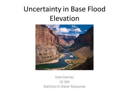 Uncertainty in Base Flood Elevation Kate Marney CE 394 Statistics in Water Resources.