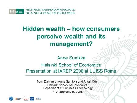 Hidden wealth – how consumers perceive wealth and its management? Anne Sunikka Helsinki School of Economics Presentation at IAREP 2008 at LUISS Rome Tomi.