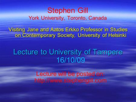 Stephen Gill York University, Toronto, Canada Visiting Jane and Aatos Erkko Professor in Studies on Contemporary Society, University of Helsinki Lecture.