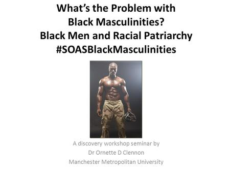 What's the Problem with Black Masculinities? Black Men and Racial Patriarchy #SOASBlackMasculinities A discovery workshop seminar by Dr Ornette D Clennon.
