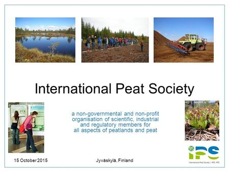 15 October 2015Jyväskylä, Finland1 International Peat Society a non-governmental and non-profit organisation of scientific, industrial and regulatory members.
