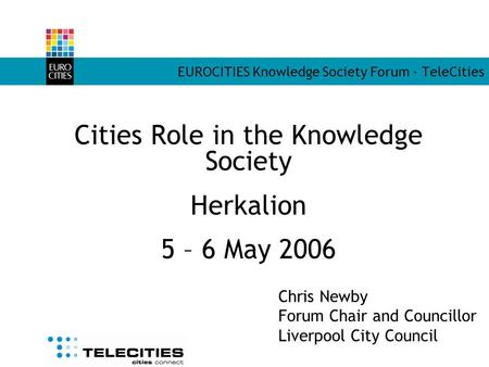 EUROCITIES Knowledge Society Forum - TeleCities Cities Role in the Knowledge Society Herkalion 5 – 6 May 2006 Chris Newby Forum Chair and Councillor Liverpool.