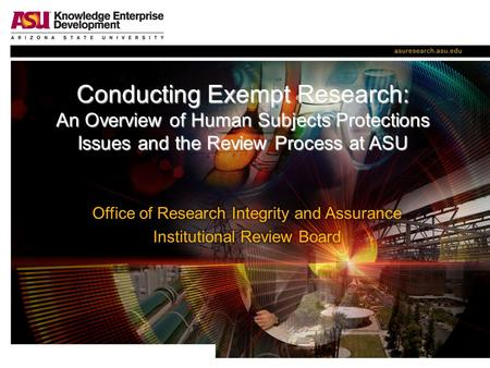 Conducting Exempt Research: An Overview of Human Subjects Protections Issues and the Review Process at ASU.