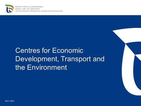 Centres for Economic Development, Transport and the Environment ELVI | 2013.