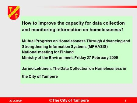 ©The City of Tampere 27.2.20091 How to improve the capacity for data collection and monitoring information on homelessness ? Mutual Progress on Homelessness.