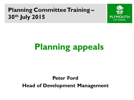 Planning appeals Peter Ford Head of Development Management Planning Committee Training – 30 th July 2015.