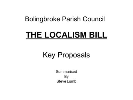 Bolingbroke Parish Council THE LOCALISM BILL Key Proposals Summarised By Steve Lumb.