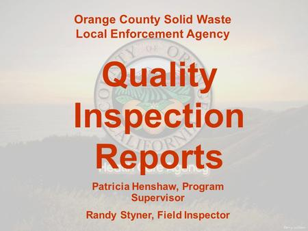 Orange County Solid Waste Local Enforcement Agency Quality Inspection Reports Patricia Henshaw, Program Supervisor Randy Styner, Field Inspector.