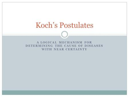 A LOGICAL MECHANISM FOR DETERMINING THE CAUSE OF DISEASES WITH NEAR CERTAINTY Koch's Postulates.