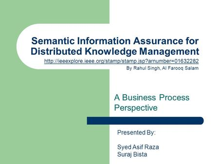 Semantic Information Assurance for Distributed Knowledge Management A Business Process Perspective Presented By: Syed Asif Raza Suraj Bista
