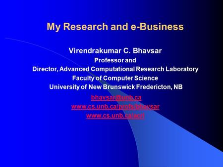 My Research and e-Business Virendrakumar C. Bhavsar Professor and Director, Advanced Computational Research Laboratory Faculty of Computer Science University.