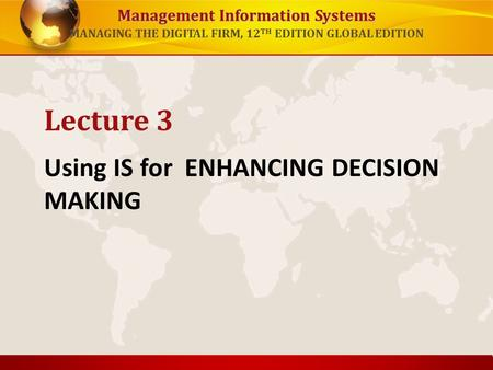 Management Information Systems MANAGING THE DIGITAL FIRM, 12 TH EDITION GLOBAL EDITION Using IS for ENHANCING DECISION MAKING Lecture 3.