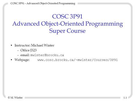 © M. Winter COSC 3P91 – Advanced <strong>Object</strong>-<strong>Oriented</strong> <strong>Programming</strong> 1.11.1 COSC 3P91 Advanced <strong>Object</strong>-<strong>Oriented</strong> <strong>Programming</strong> Super Course Instructor: Michael Winter.