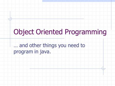 Object Oriented Programming … and other things you need to program in java.