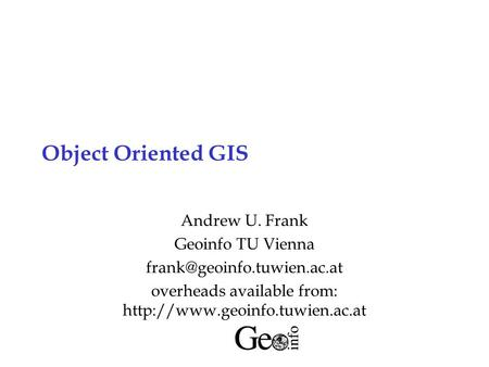 Object Oriented GIS Andrew U. Frank Geoinfo TU Vienna overheads available from: